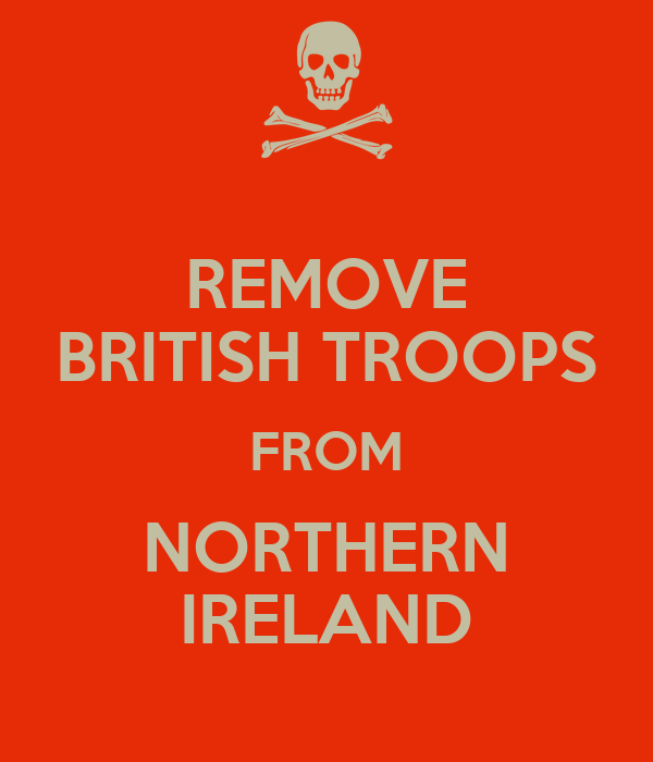 REMOVE BRITISH TROOPS FROM NORTHERN IRELAND