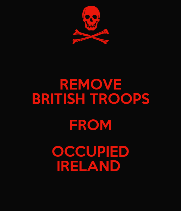 REMOVE BRITISH TROOPS FROM OCCUPIED IRELAND