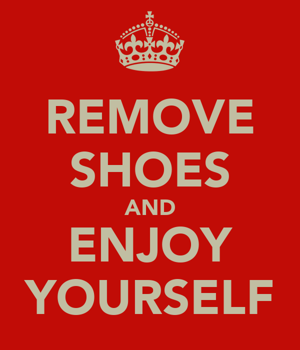 REMOVE SHOES AND ENJOY YOURSELF