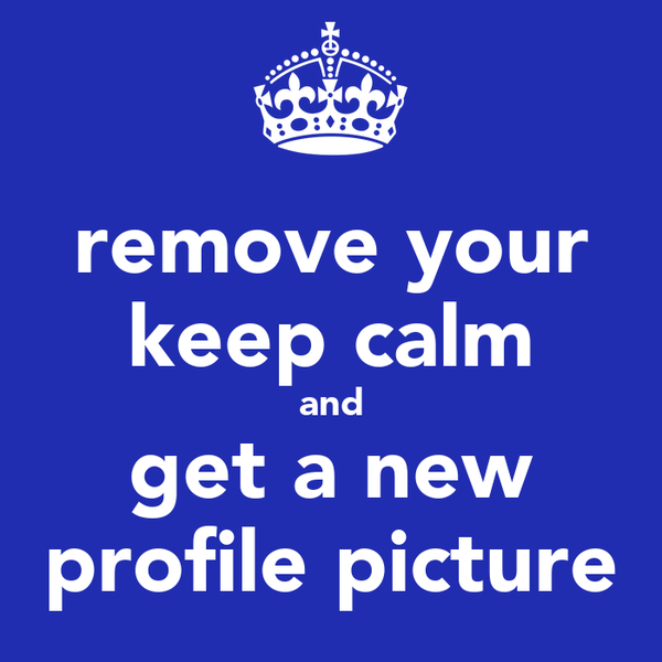 remove your keep calm and get a new profile picture