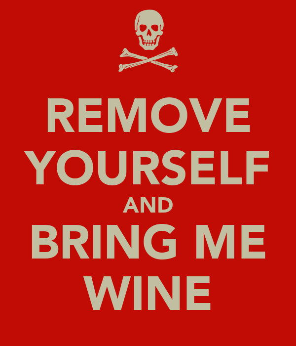 REMOVE YOURSELF AND BRING ME WINE