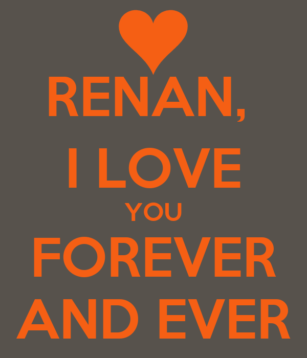 RENAN,  I LOVE YOU FOREVER AND EVER