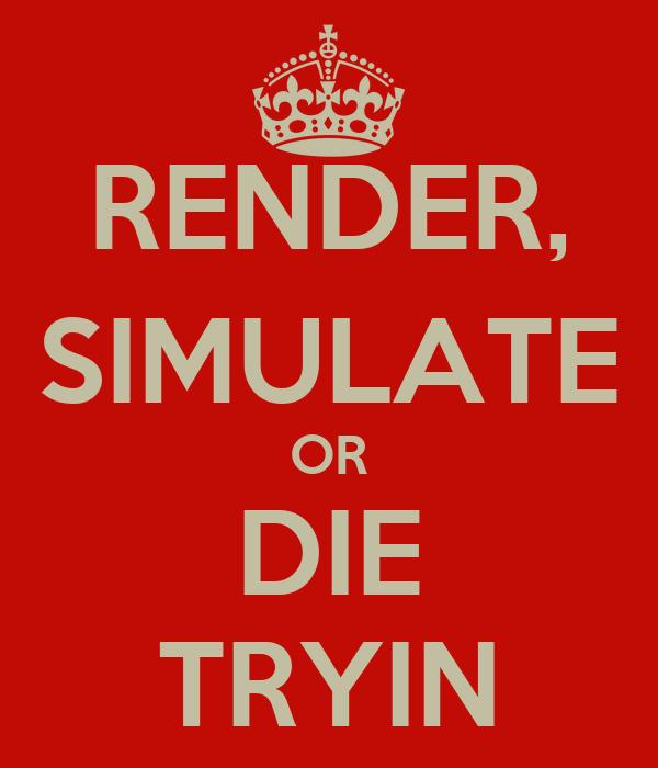 RENDER, SIMULATE OR DIE TRYIN
