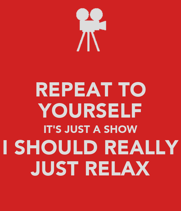 REPEAT TO YOURSELF IT'S JUST A SHOW I SHOULD REALLY JUST RELAX