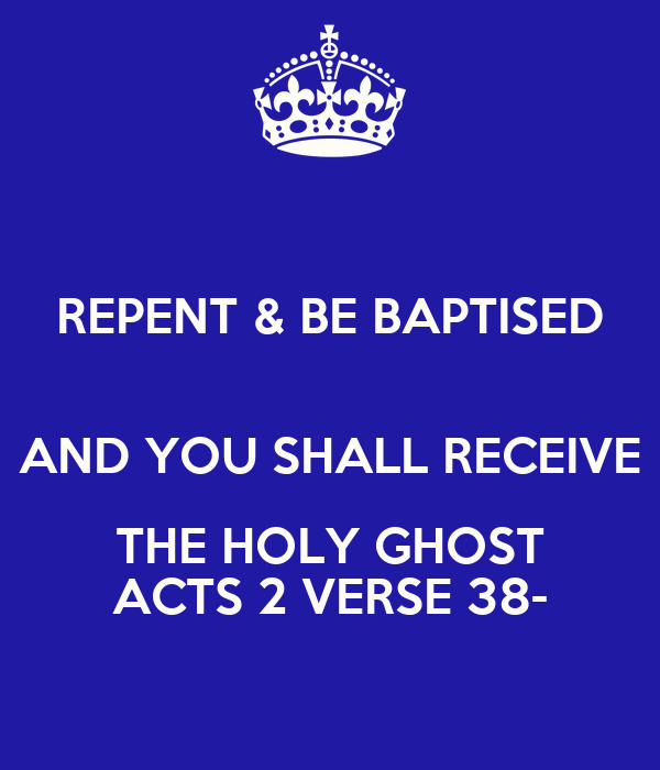 REPENT & BE BAPTISED  AND YOU SHALL RECEIVE THE HOLY GHOST ACTS 2 VERSE 38-