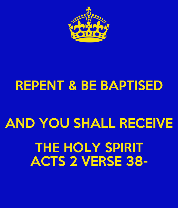 REPENT & BE BAPTISED  AND YOU SHALL RECEIVE THE HOLY SPIRIT ACTS 2 VERSE 38-