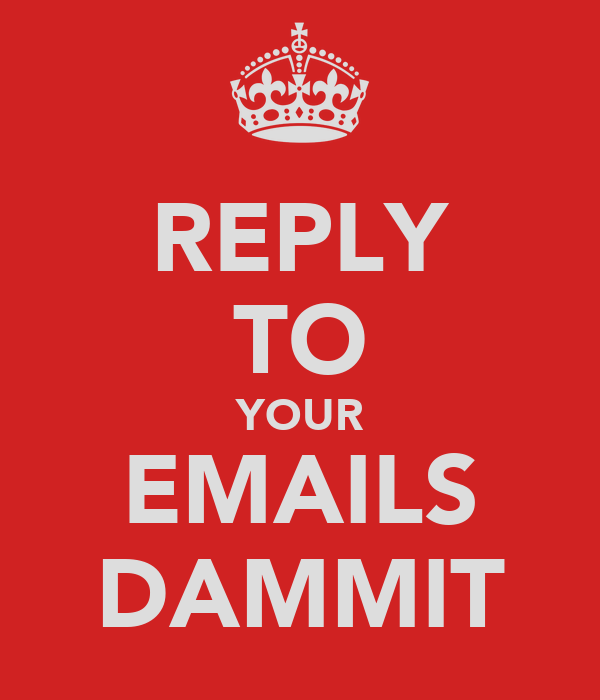 REPLY TO YOUR EMAILS DAMMIT