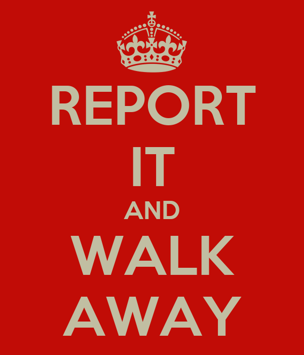 REPORT IT AND WALK AWAY