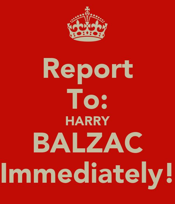 Report To: HARRY BALZAC Immediately!