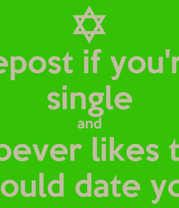 repost if you're single and whoever likes this  would date you