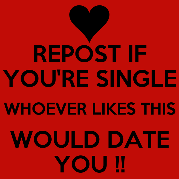REPOST IF YOU'RE SINGLE WHOEVER LIKES THIS WOULD DATE YOU !!