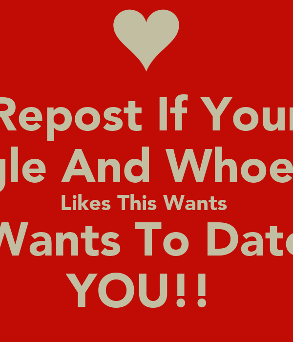 Repost If Your Single And Whoever  Likes This Wants  Wants To Date YOU!!