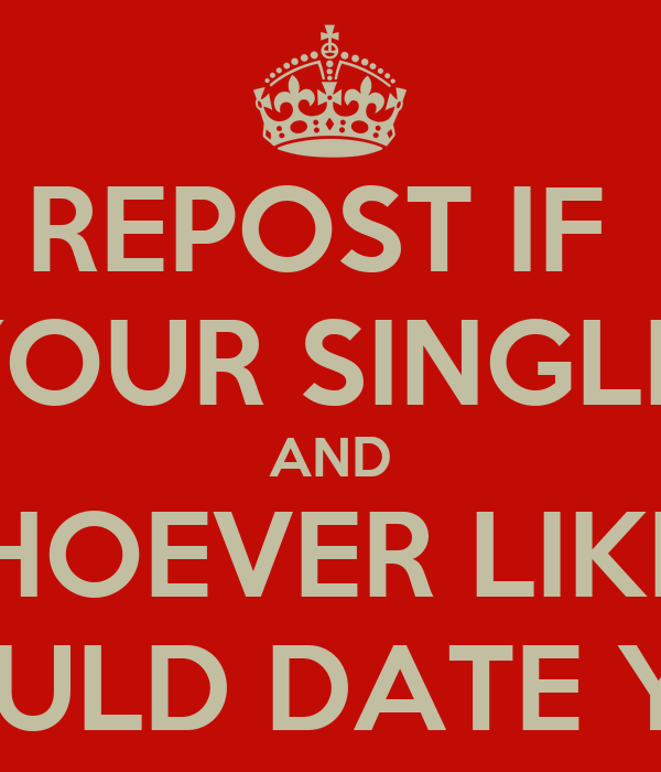 REPOST IF  YOUR SINGLE  AND WHOEVER LIKES  WOULD DATE YOU