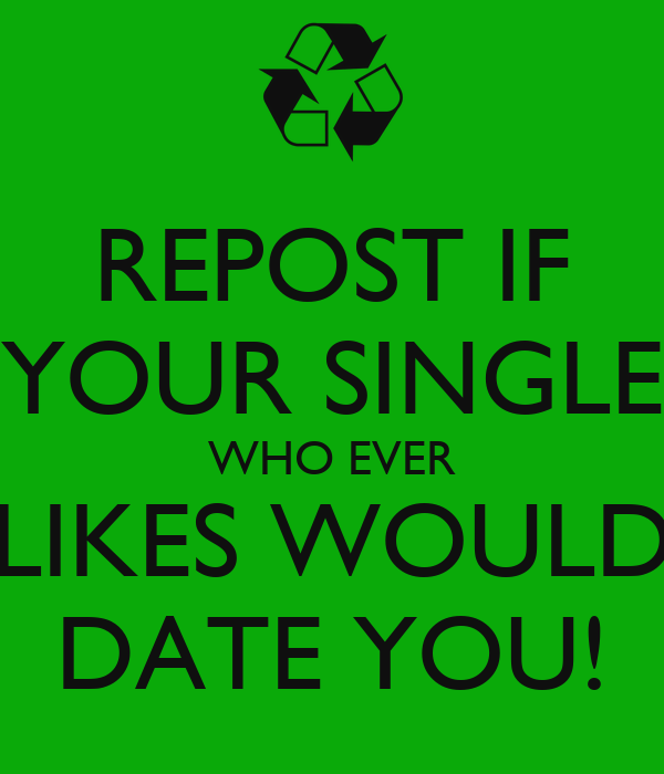 REPOST IF YOUR SINGLE WHO EVER LIKES WOULD DATE YOU!