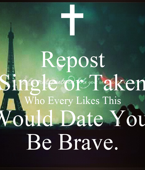 Repost Single or Taken Who Every Likes This Would Date You. Be Brave.