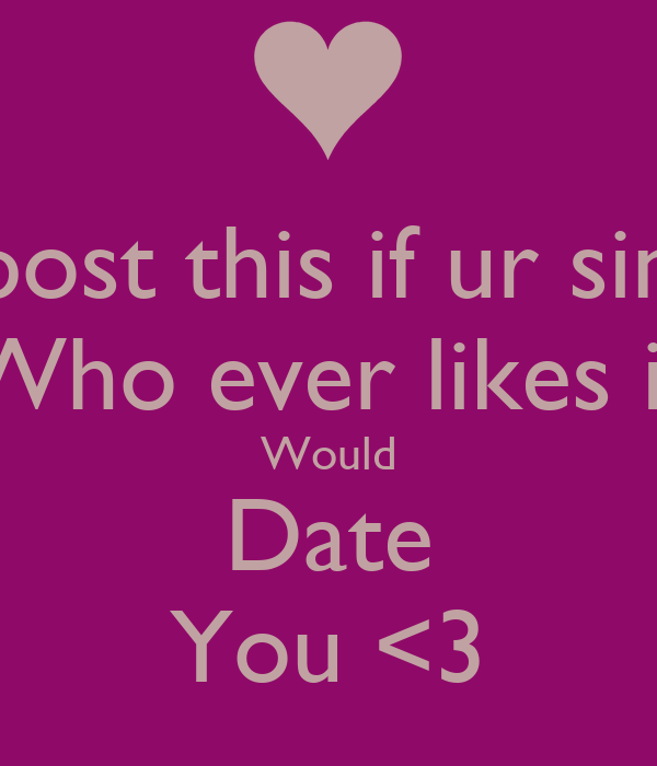 Repost this if ur single Who ever likes it Would Date You <3