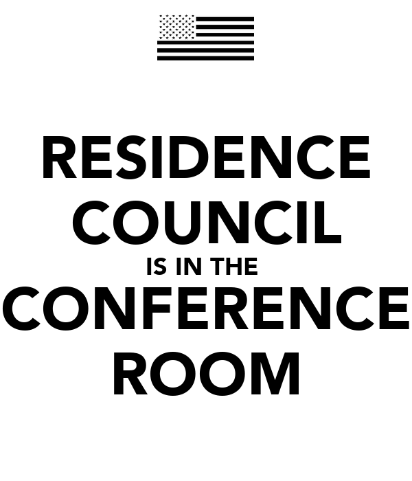 RESIDENCE COUNCIL IS IN THE  CONFERENCE ROOM