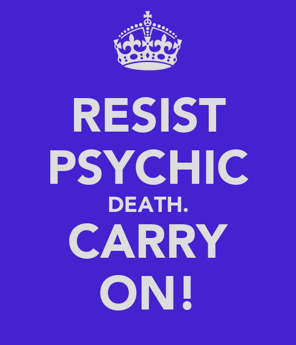RESIST PSYCHIC DEATH. CARRY ON!