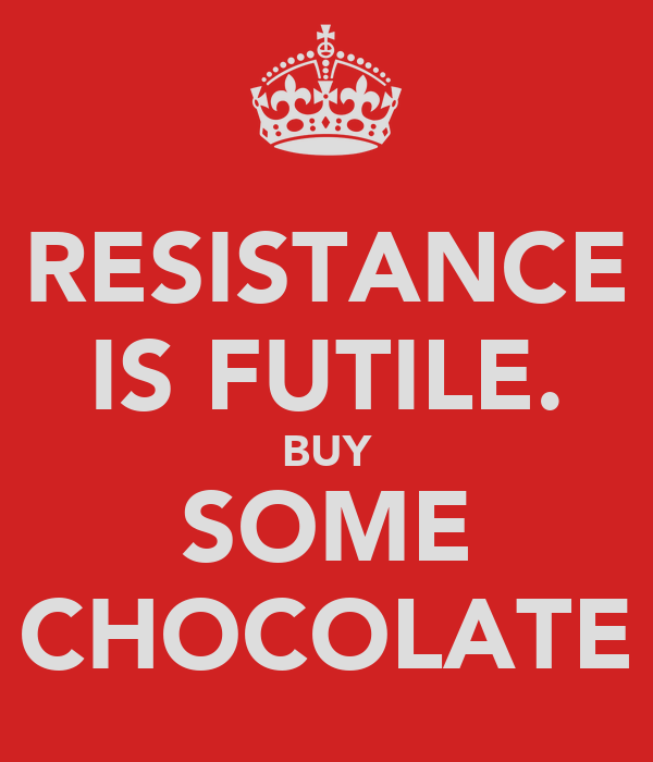 RESISTANCE IS FUTILE. BUY SOME CHOCOLATE