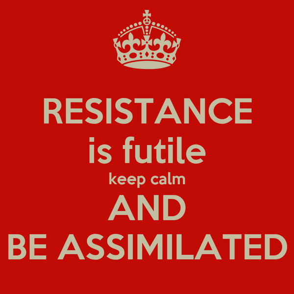 RESISTANCE is futile keep calm AND BE ASSIMILATED