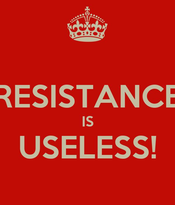 RESISTANCE IS USELESS!