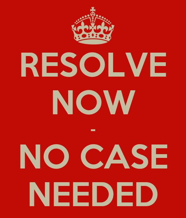 RESOLVE NOW - NO CASE NEEDED
