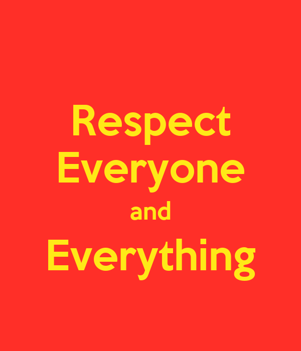 Respect Everyone and Everything