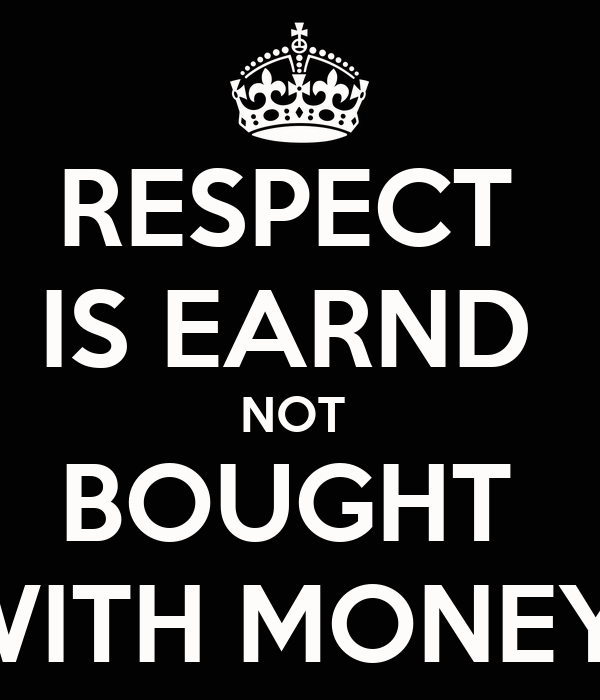 RESPECT  IS EARND  NOT  BOUGHT  WITH MONEY