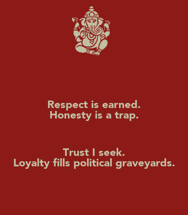 Respect is earned. Honesty is a trap.  Trust I seek. Loyalty fills political graveyards.