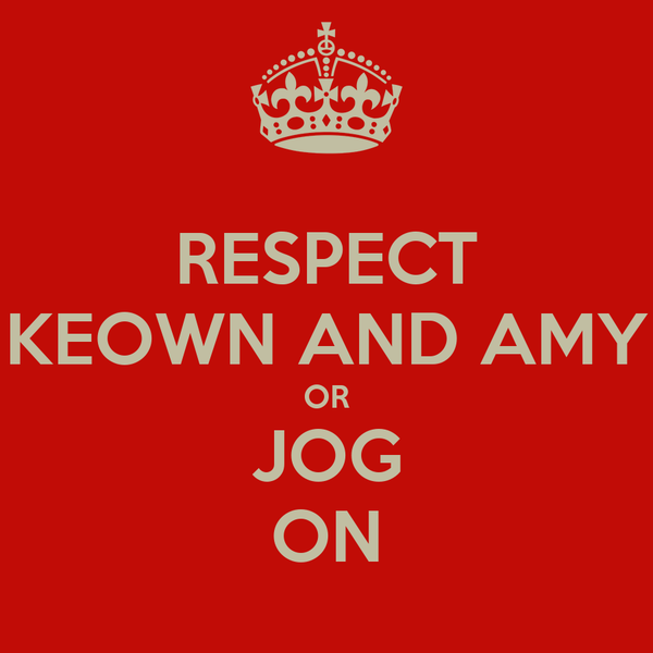 RESPECT KEOWN AND AMY OR JOG ON