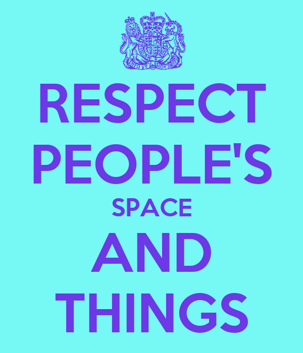 RESPECT PEOPLE'S SPACE AND THINGS