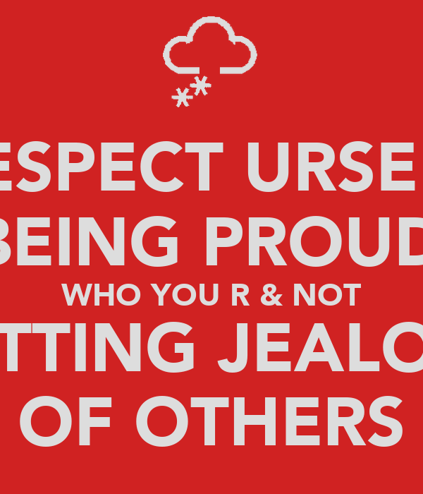 RESPECT URSELF BY BEING PROUD OF WHO YOU R & NOT GETTING JEALOUS OF OTHERS