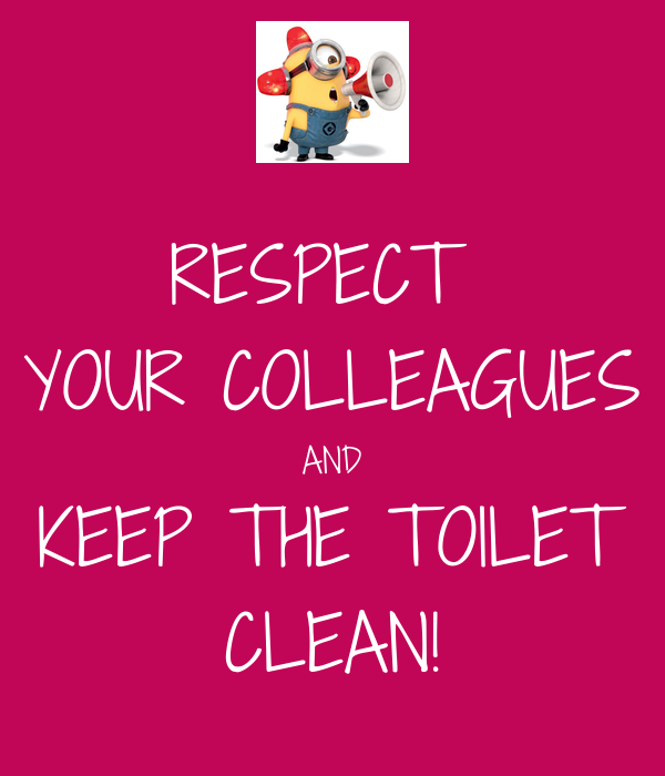 RESPECT  YOUR COLLEAGUES AND KEEP THE TOILET CLEAN!