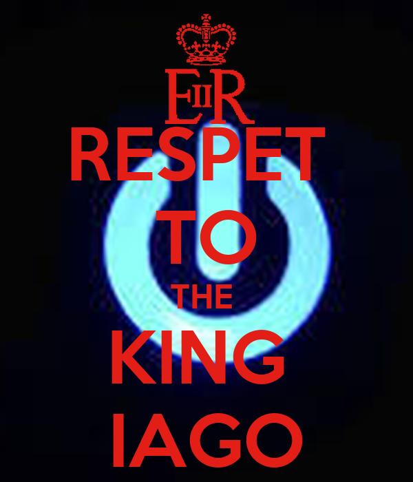 RESPET  TO THE  KING  IAGO