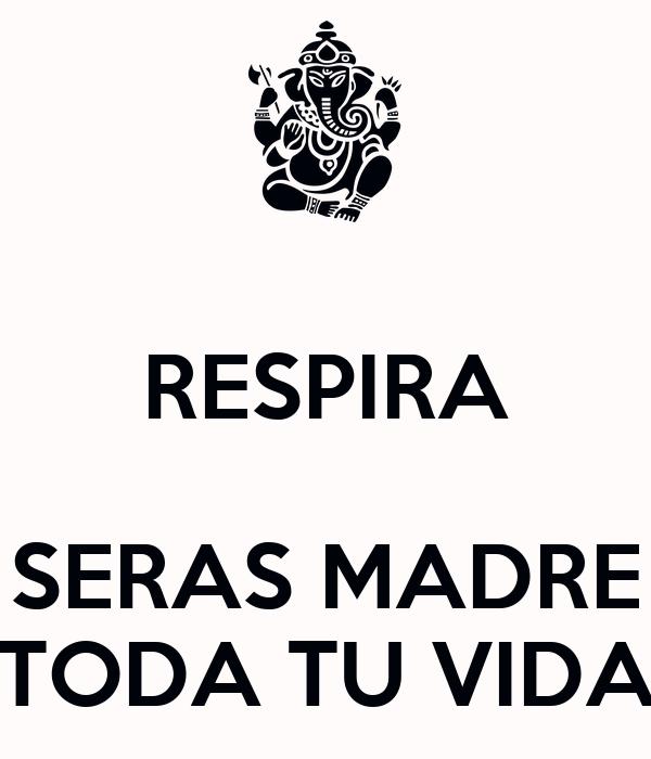 RESPIRA  SERAS MADRE TODA TU VIDA