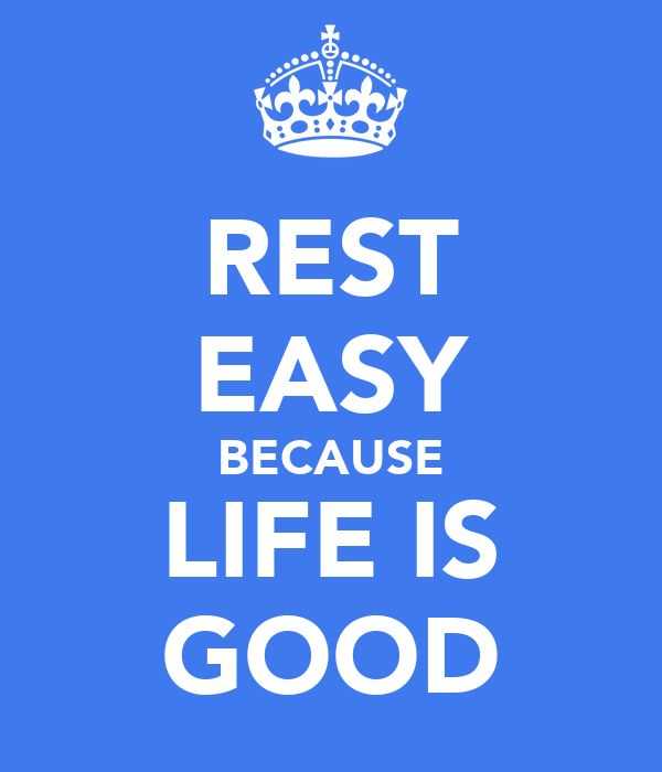 REST EASY BECAUSE LIFE IS GOOD