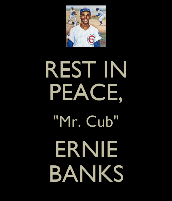 """REST IN PEACE, """"Mr. Cub"""" ERNIE BANKS"""