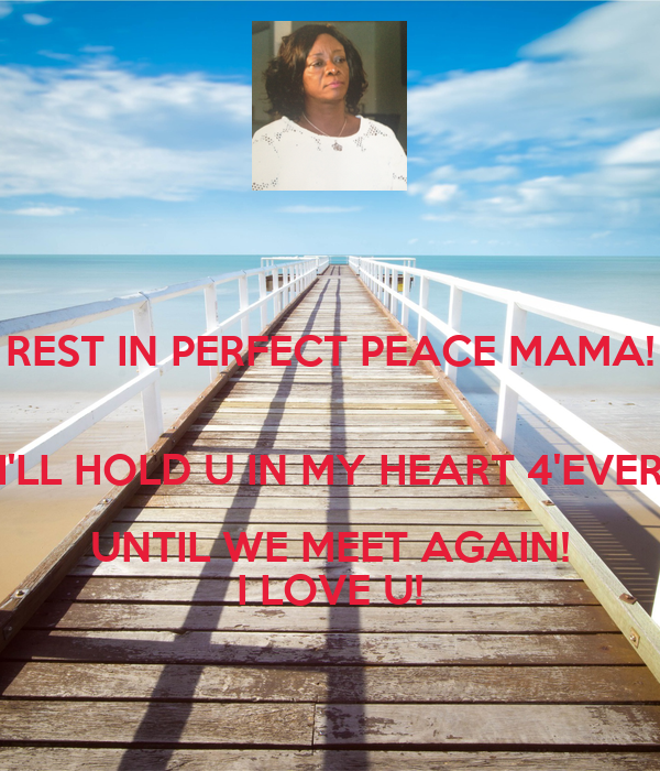 REST IN PERFECT PEACE MAMA!  I'LL HOLD U IN MY HEART 4'EVER UNTIL WE MEET AGAIN! I LOVE U!