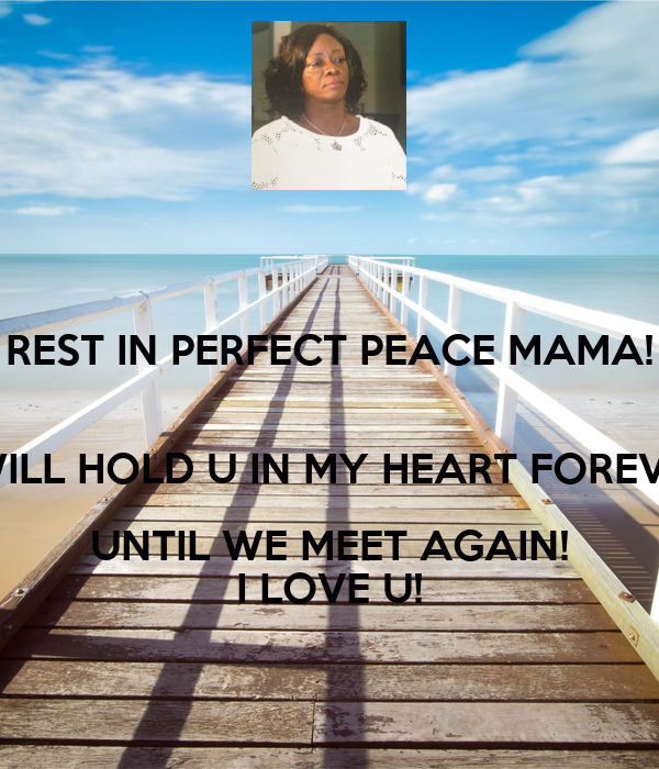 REST IN PERFECT PEACE MAMA!  I WILL HOLD U IN MY HEART FOREVER UNTIL WE MEET AGAIN! I LOVE U!