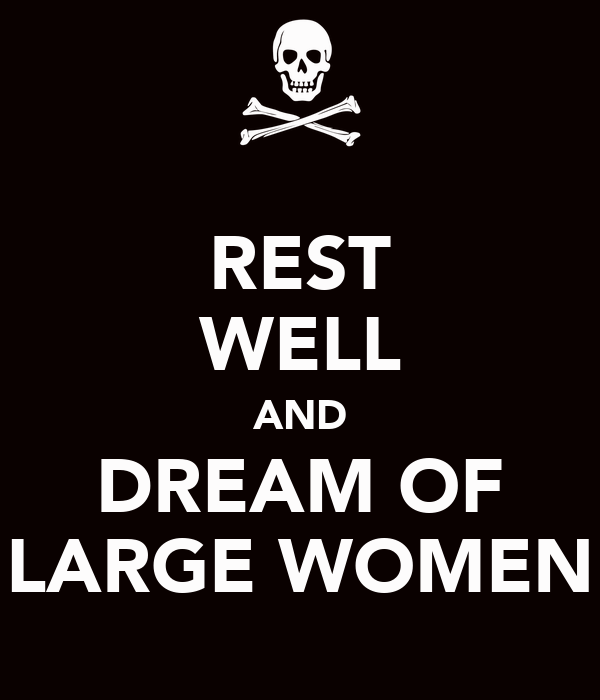 REST WELL AND DREAM OF LARGE WOMEN