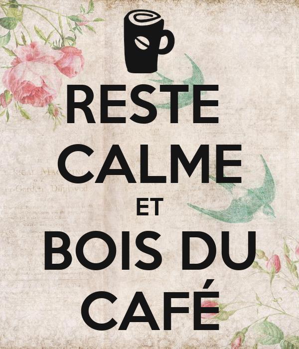 RESTE  CALME ET BOIS DU CAFÉ