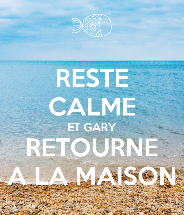 RESTE CALME ET GARY RETOURNE A LA MAISON