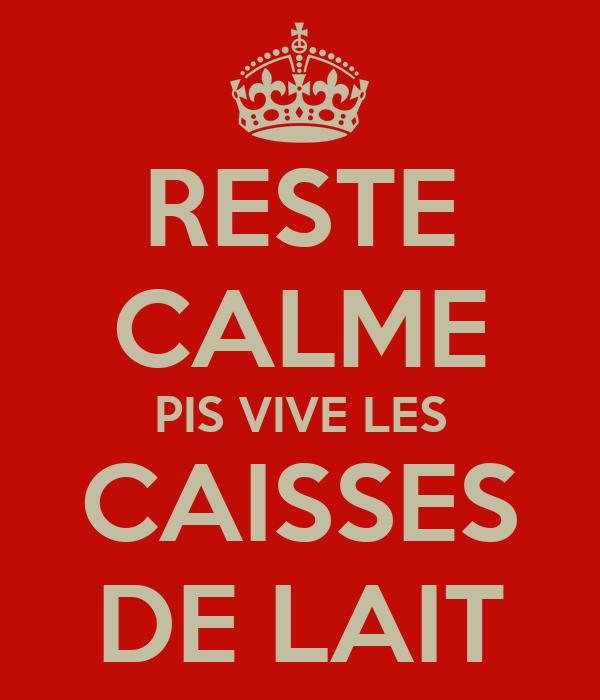 RESTE CALME PIS VIVE LES CAISSES DE LAIT