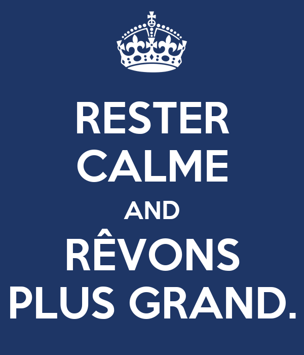 RESTER CALME AND RÊVONS PLUS GRAND.