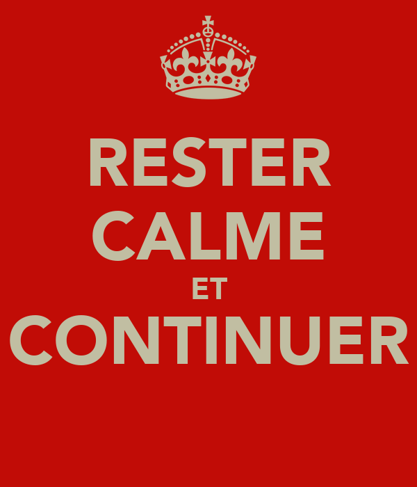 RESTER CALME ET CONTINUER