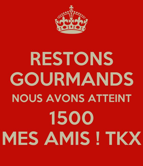 RESTONS GOURMANDS NOUS AVONS ATTEINT 1500 MES AMIS ! TKX