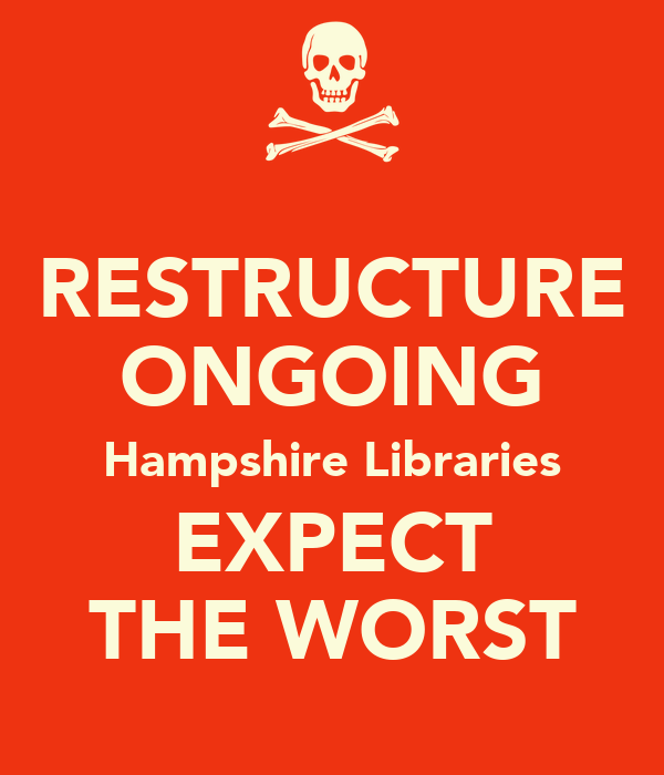 RESTRUCTURE ONGOING Hampshire Libraries EXPECT THE WORST