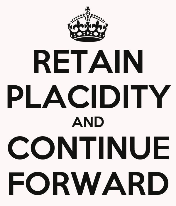 RETAIN PLACIDITY AND CONTINUE FORWARD