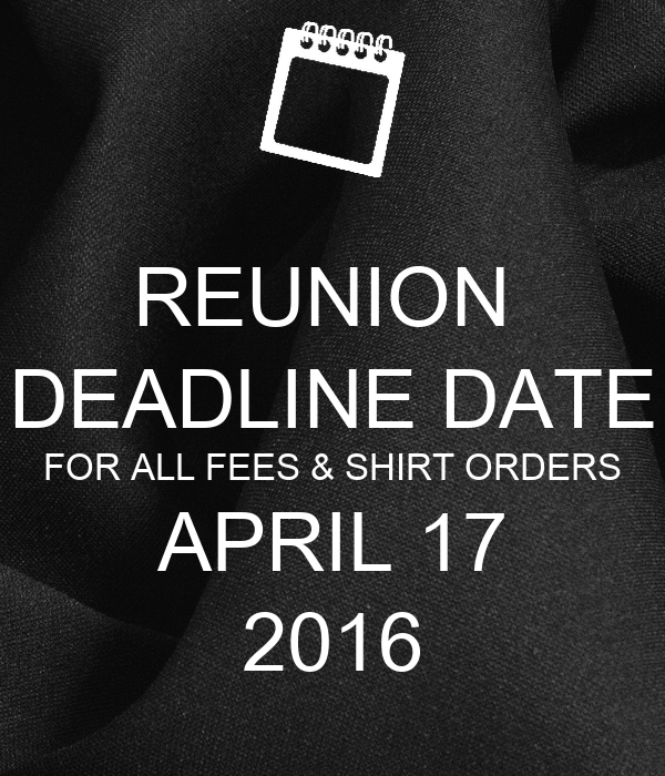 REUNION  DEADLINE DATE FOR ALL FEES & SHIRT ORDERS APRIL 17 2016