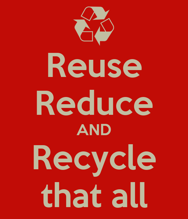 Reuse Reduce AND Recycle that all